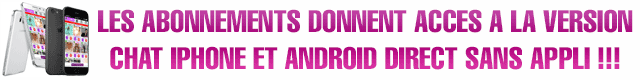 LES ABONNEMENTS DONNENT  ACCES A LA VERSION CHAT IPHONE ET ANDROID direct SANS APPLI !!!